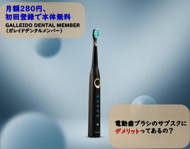 電動歯ブラシのサブスクGALLEIDO DENTAL MEMBER(ガレイドデンタルメンバー)のデメリットは?